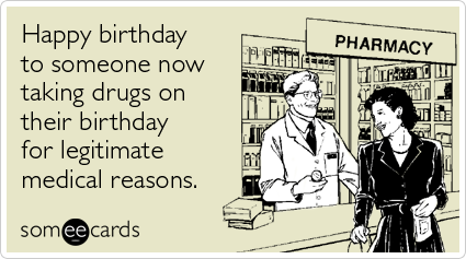 taking-drugs-legitimate-medical-reasons-happy-birthday-ecards-someecards